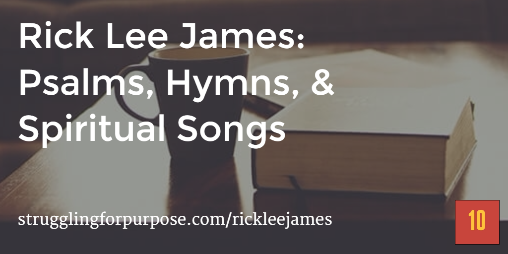Rick Lee James: Psalms, Hymns, & Spiritual Songs — 10 the Podcast