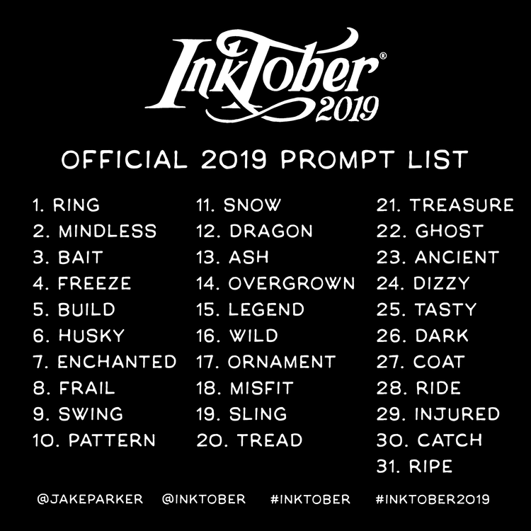 Inktober official 2019 prompt list. 1. Ring 2. Mindless 3. Bait 4. Freeze 5. Build 6. Husky 7. Enchanted 8. Frail 9. Swing 10. Pattern 11. Snow 12. Dragon 13. Ash 14. Overgrown 15. Legend 16. Wild 17. Ornament 18. Misfit 19. Sling 20. Tread 21. Treasure 22. Ghost 23. Ancient 24. Dizzy 25. Tasty 26. Dark 27. Coat 28. Ride 29. Injured 30. Catch 31. Ripe